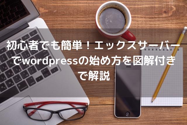 初心者でも簡単!エックスサーバーでwordpressの始め方を図解付きで解説